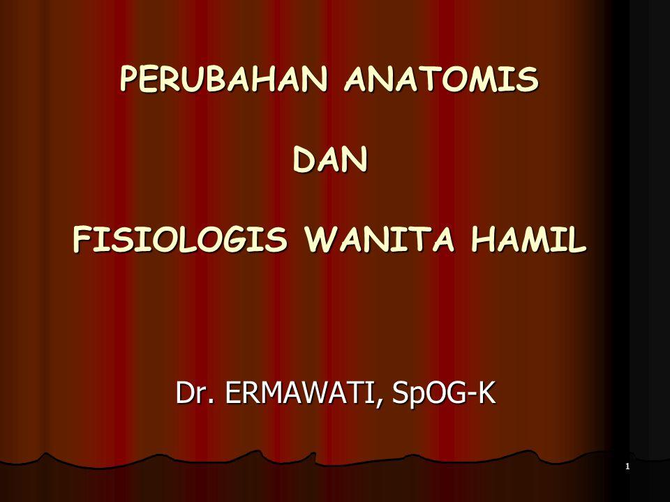 PERUBAHAN ANATOMIS DAN FISIOLOGIS WANITA HAMIL 1 Dr. ERMAWATI, SpOG-K