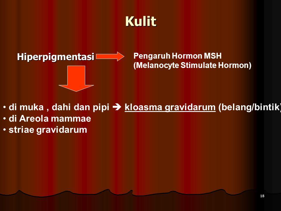 Hiperpigmentasi Kulit Pengaruh Hormon MSH (Melanocyte Stimulate Hormon) di muka, dahi dan pipi  kloasma gravidarum (belang/bintik) di Areola mammae striae gravidarum 18
