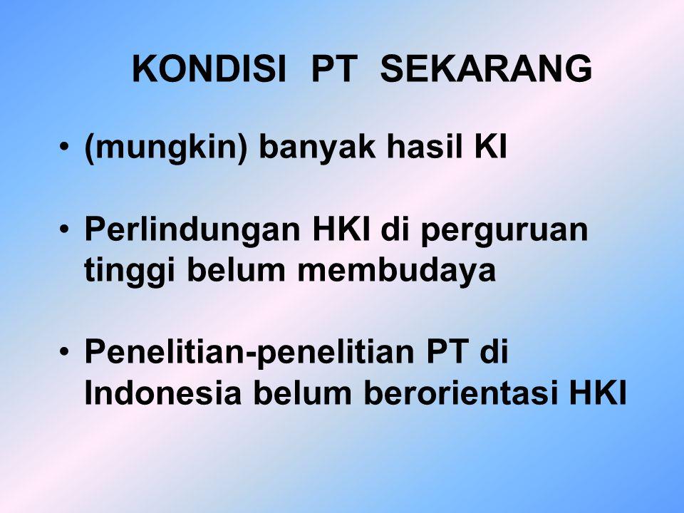 KONDISI PT SEKARANG (mungkin) banyak hasil KI Perlindungan HKI di perguruan tinggi belum membudaya Penelitian-penelitian PT di Indonesia belum berorientasi HKI
