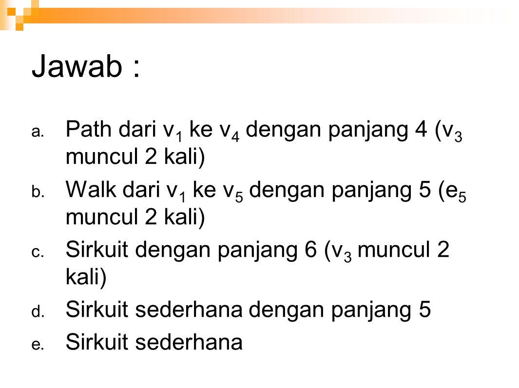 Jawab : a. Path dari v 1 ke v 4 dengan panjang 4 (v 3 muncul 2 kali) b. Walk dari v 1 ke v 5 dengan panjang 5 (e 5 muncul 2 kali) c. Sirkuit dengan pa