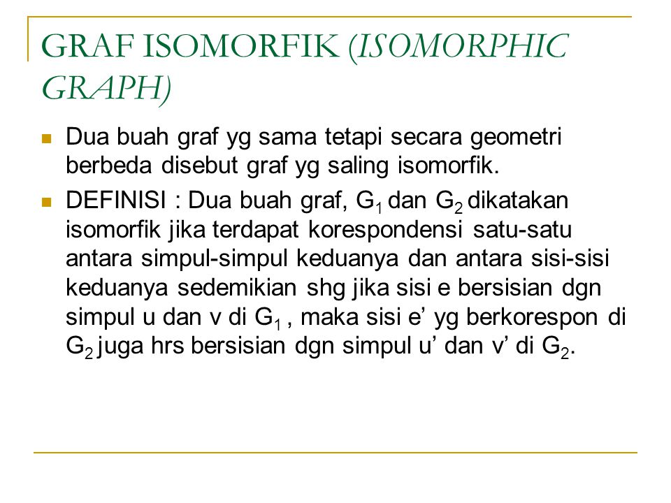 GRAF ISOMORFIK (ISOMORPHIC GRAPH) Dua buah graf yg sama tetapi secara geometri berbeda disebut graf yg saling isomorfik. DEFINISI : Dua buah graf, G 1