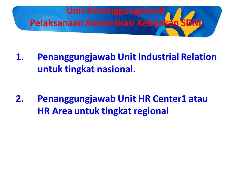 Unit Penanggungjawab Pelaksanaan Komunikasi Kebijakan SDM 1.Penanggungjawab Unit lndustrial Relation untuk tingkat nasional. 2.Penanggungjawab Unit HR
