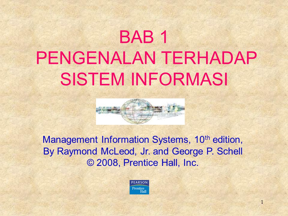 1 BAB 1 PENGENALAN TERHADAP SISTEM INFORMASI Management Information Systems, 10 th edition, By Raymond McLeod, Jr. and George P. Schell © 2008, Prenti