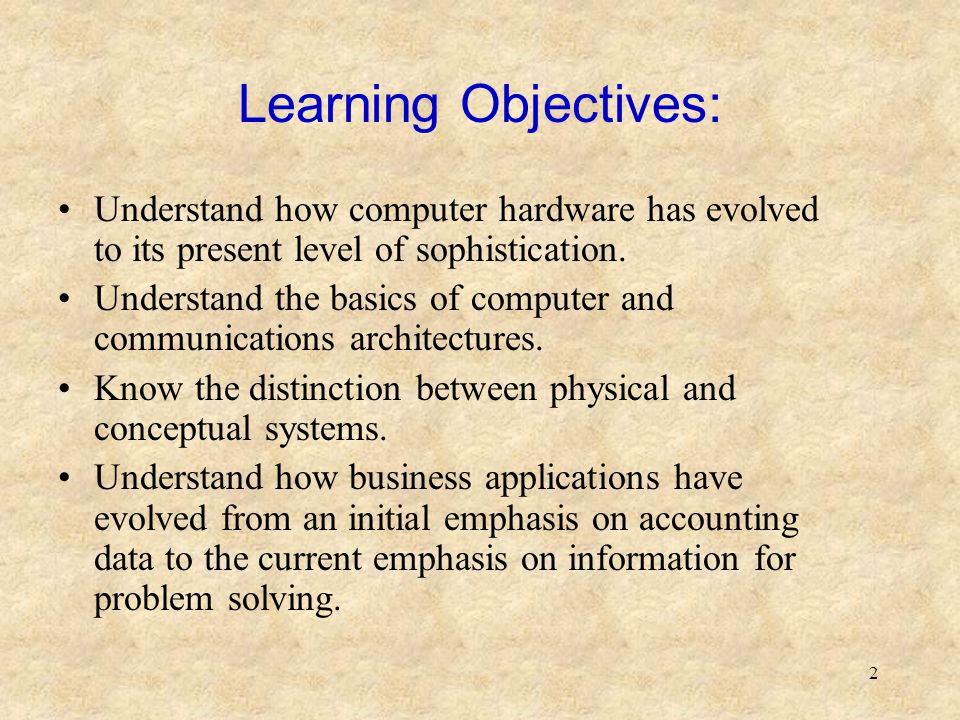 2 Learning Objectives: Understand how computer hardware has evolved to its present level of sophistication. Understand the basics of computer and comm