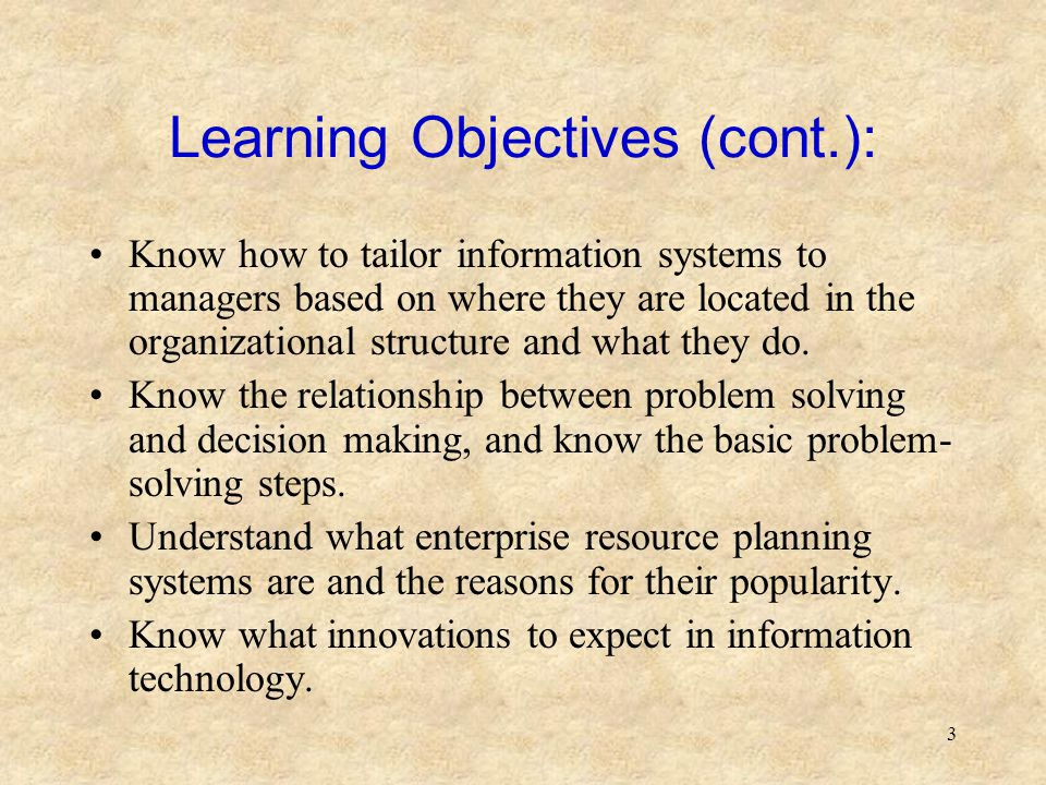 3 Learning Objectives (cont.): Know how to tailor information systems to managers based on where they are located in the organizational structure and