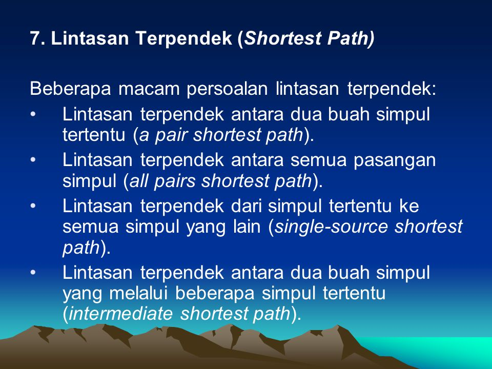 7. Lintasan Terpendek (Shortest Path) Beberapa macam persoalan lintasan terpendek: Lintasan terpendek antara dua buah simpul tertentu (a pair shortest