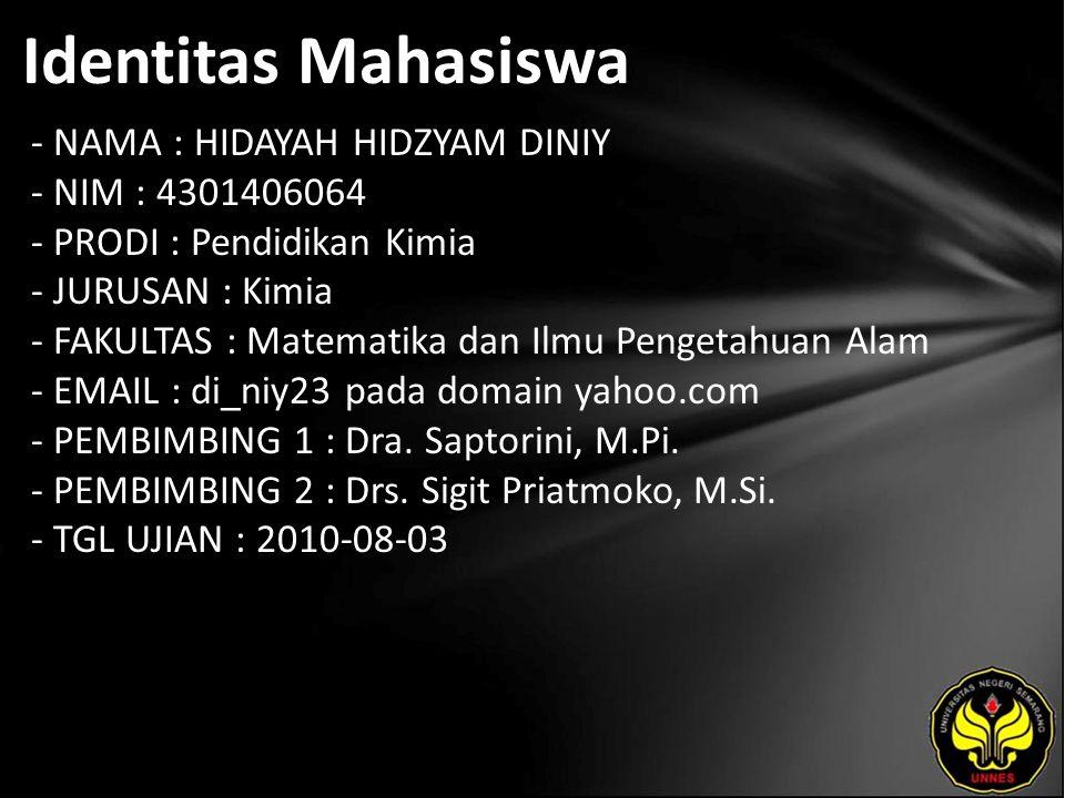 Identitas Mahasiswa - NAMA : HIDAYAH HIDZYAM DINIY - NIM : 4301406064 - PRODI : Pendidikan Kimia - JURUSAN : Kimia - FAKULTAS : Matematika dan Ilmu Pengetahuan Alam - EMAIL : di_niy23 pada domain yahoo.com - PEMBIMBING 1 : Dra.