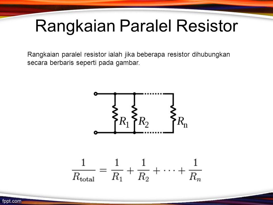 Rangkaian Paralel Resistor Rangkaian paralel resistor ialah jika beberapa resistor dihubungkan secara berbaris seperti pada gambar.