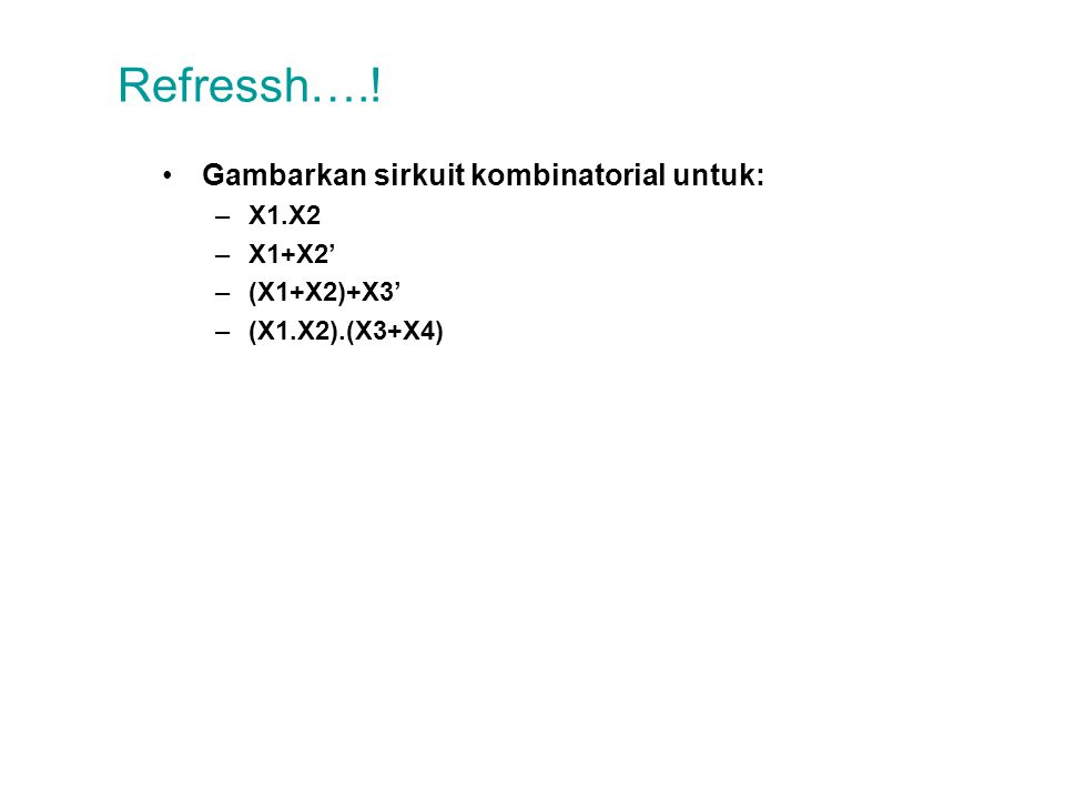 Refressh….! Gambarkan sirkuit kombinatorial untuk: –X1.X2 –X1+X2' –(X1+X2)+X3' –(X1.X2).(X3+X4)