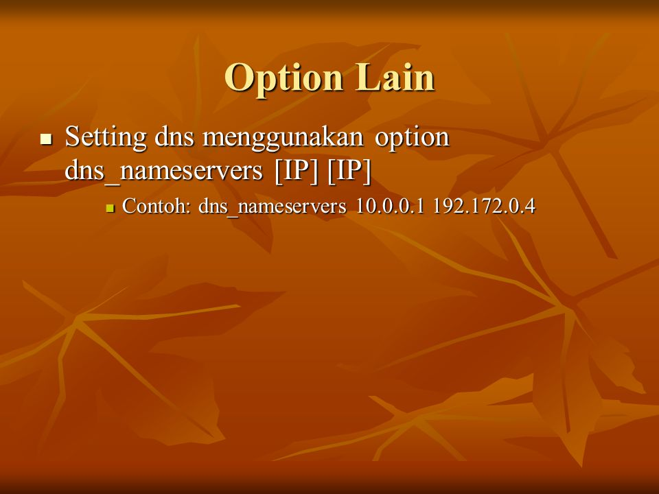 Option Lain Setting dns menggunakan option dns_nameservers [IP] [IP] Setting dns menggunakan option dns_nameservers [IP] [IP] Contoh: dns_nameservers 10.0.0.1 192.172.0.4 Contoh: dns_nameservers 10.0.0.1 192.172.0.4