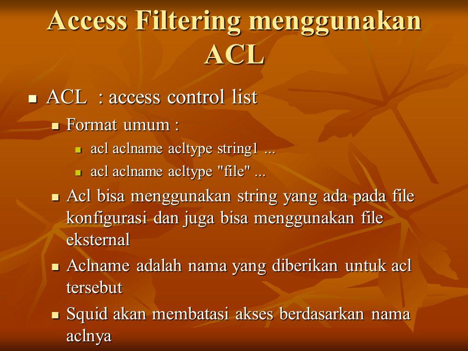 Access Filtering menggunakan ACL ACL : access control list ACL : access control list Format umum : Format umum : acl aclname acltype string1... acl ac