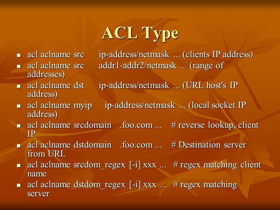 ACL Type acl aclname src ip-address/netmask... (clients IP address) acl aclname src ip-address/netmask... (clients IP address) acl aclname src addr1-a