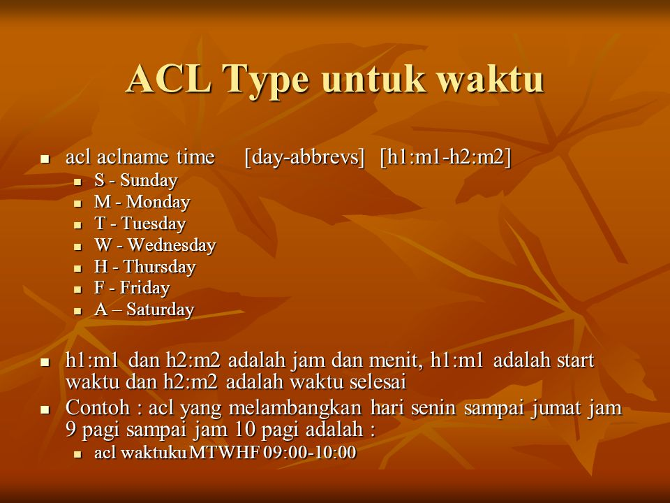 ACL Type untuk waktu acl aclname time [day-abbrevs] [h1:m1-h2:m2] acl aclname time [day-abbrevs] [h1:m1-h2:m2] S - Sunday S - Sunday M - Monday M - Mo