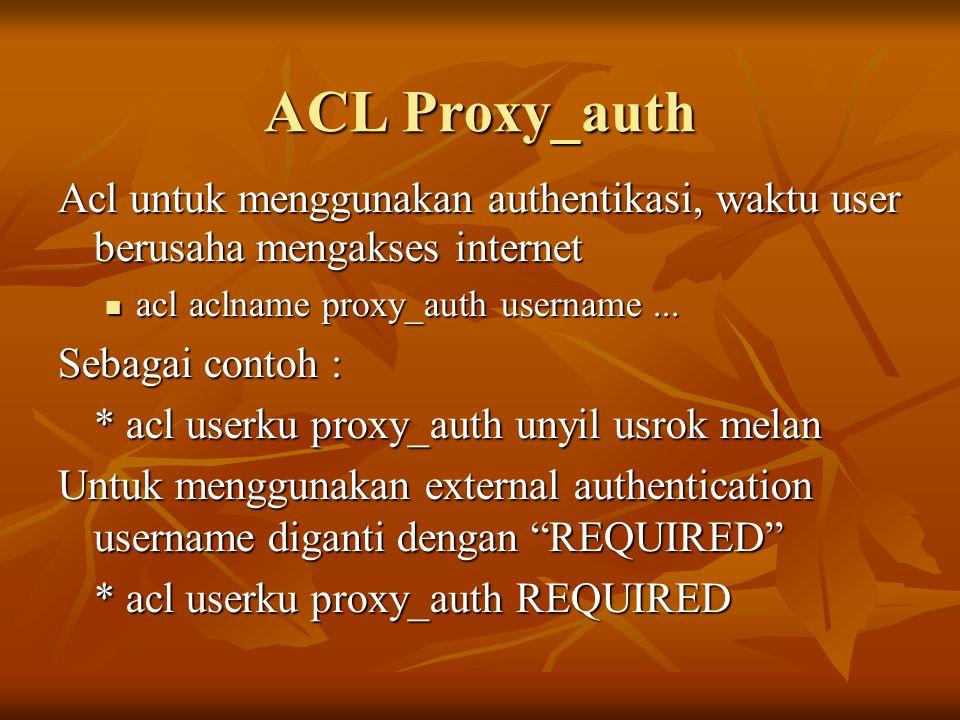 ACL Proxy_auth Acl untuk menggunakan authentikasi, waktu user berusaha mengakses internet acl aclname proxy_auth username... acl aclname proxy_auth us