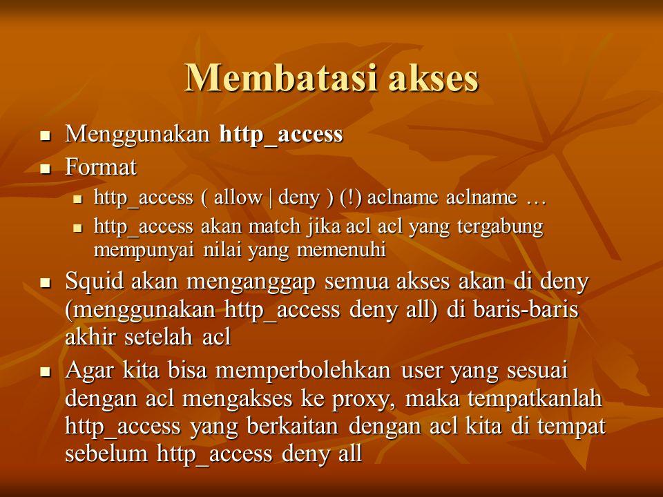Membatasi akses Menggunakan http_access Menggunakan http_access Format Format http_access ( allow | deny ) (!) aclname aclname … http_access ( allow |