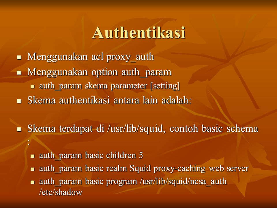Authentikasi Menggunakan acl proxy_auth Menggunakan acl proxy_auth Menggunakan option auth_param Menggunakan option auth_param auth_param skema parameter [setting] auth_param skema parameter [setting] Skema authentikasi antara lain adalah: Skema authentikasi antara lain adalah: Skema terdapat di /usr/lib/squid, contoh basic schema : Skema terdapat di /usr/lib/squid, contoh basic schema : auth_param basic children 5 auth_param basic children 5 auth_param basic realm Squid proxy-caching web server auth_param basic realm Squid proxy-caching web server auth_param basic program /usr/lib/squid/ncsa_auth /etc/shadow auth_param basic program /usr/lib/squid/ncsa_auth /etc/shadow