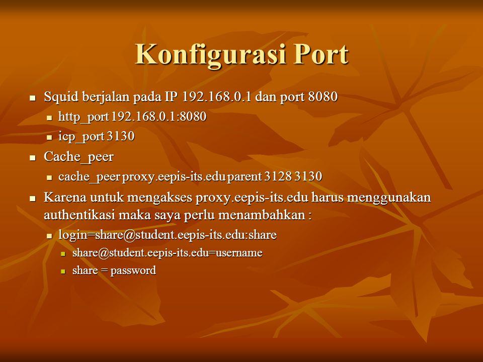 Konfigurasi Port Squid berjalan pada IP 192.168.0.1 dan port 8080 Squid berjalan pada IP 192.168.0.1 dan port 8080 http_port 192.168.0.1:8080 http_por
