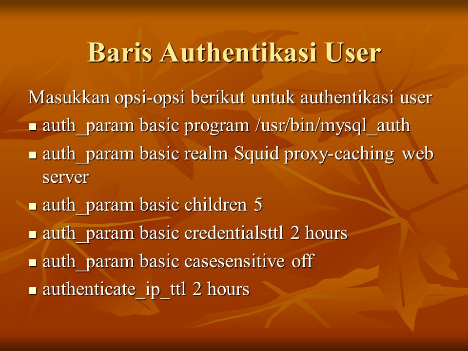 Baris Authentikasi User Masukkan opsi-opsi berikut untuk authentikasi user auth_param basic program /usr/bin/mysql_auth auth_param basic program /usr/bin/mysql_auth auth_param basic realm Squid proxy-caching web server auth_param basic realm Squid proxy-caching web server auth_param basic children 5 auth_param basic children 5 auth_param basic credentialsttl 2 hours auth_param basic credentialsttl 2 hours auth_param basic casesensitive off auth_param basic casesensitive off authenticate_ip_ttl 2 hours authenticate_ip_ttl 2 hours