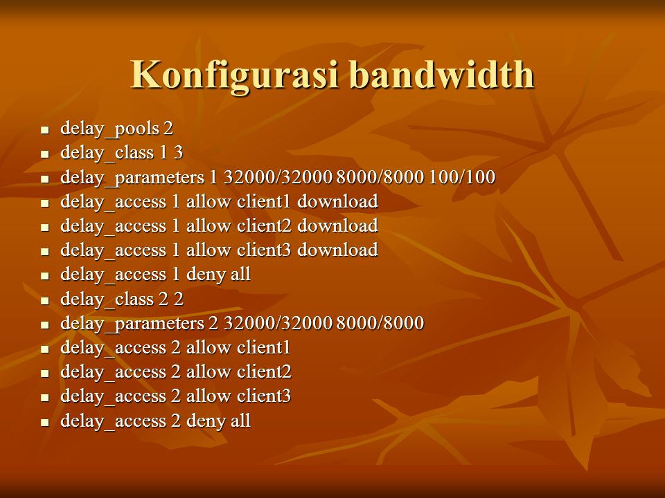 Konfigurasi bandwidth delay_pools 2 delay_pools 2 delay_class 1 3 delay_class 1 3 delay_parameters 1 32000/32000 8000/8000 100/100 delay_parameters 1 32000/32000 8000/8000 100/100 delay_access 1 allow client1 download delay_access 1 allow client1 download delay_access 1 allow client2 download delay_access 1 allow client2 download delay_access 1 allow client3 download delay_access 1 allow client3 download delay_access 1 deny all delay_access 1 deny all delay_class 2 2 delay_class 2 2 delay_parameters 2 32000/32000 8000/8000 delay_parameters 2 32000/32000 8000/8000 delay_access 2 allow client1 delay_access 2 allow client1 delay_access 2 allow client2 delay_access 2 allow client2 delay_access 2 allow client3 delay_access 2 allow client3 delay_access 2 deny all delay_access 2 deny all