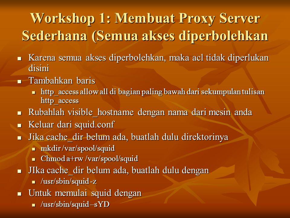 Workshop 1: Membuat Proxy Server Sederhana (Semua akses diperbolehkan Karena semua akses diperbolehkan, maka acl tidak diperlukan disini Karena semua