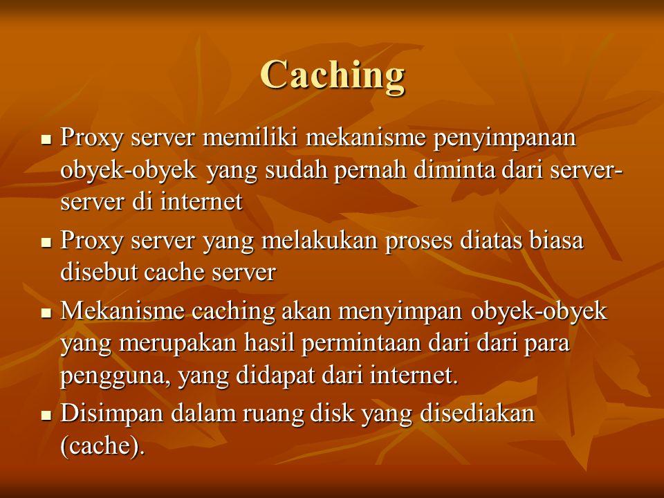 Caching Proxy server memiliki mekanisme penyimpanan obyek-obyek yang sudah pernah diminta dari server- server di internet Proxy server memiliki mekani