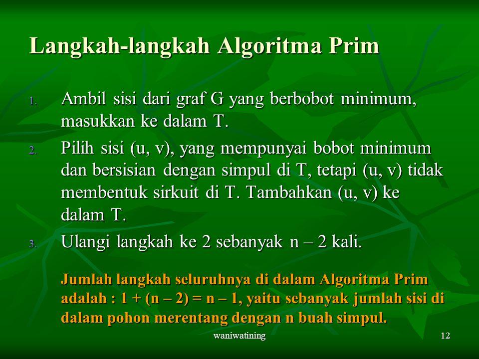 waniwatining12 Langkah-langkah Algoritma Prim 1. Ambil sisi dari graf G yang berbobot minimum, masukkan ke dalam T. 2. Pilih sisi (u, v), yang mempuny