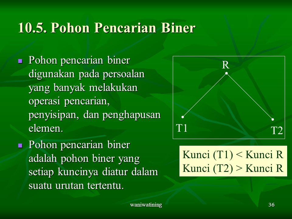 waniwatining36 10.5. Pohon Pencarian Biner Pohon pencarian biner digunakan pada persoalan yang banyak melakukan operasi pencarian, penyisipan, dan pen