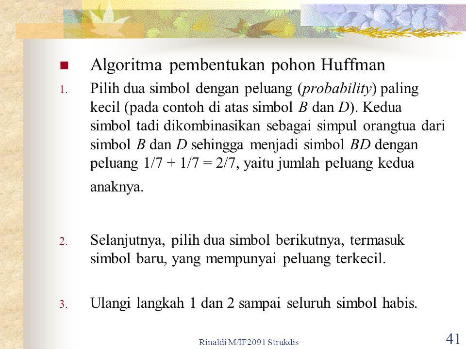 Rinaldi M/IF2091 Strukdis 41 Algoritma pembentukan pohon Huffman 1. Pilih dua simbol dengan peluang (probability) paling kecil (pada contoh di atas si