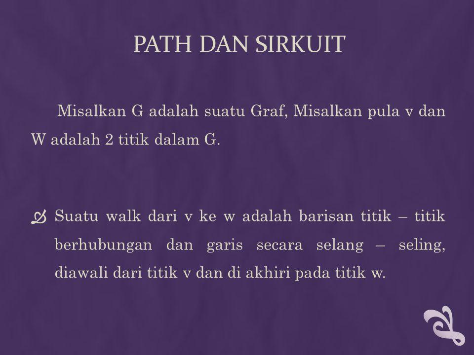 PATH DAN SIRKUIT  Walk dengan panjang n dari v ke w dituliskan sebagai berikut : v 0 e 1 v 1 e 2 v 2 … v n-1 e n v n dengn v 0 = v; v n = w; v i-1 ; dan v i adalah titik – titik ujung garis e i  Path dengan panjang n dari v ke w adalah walk dari v ke w yang semua garisnya berbeda.