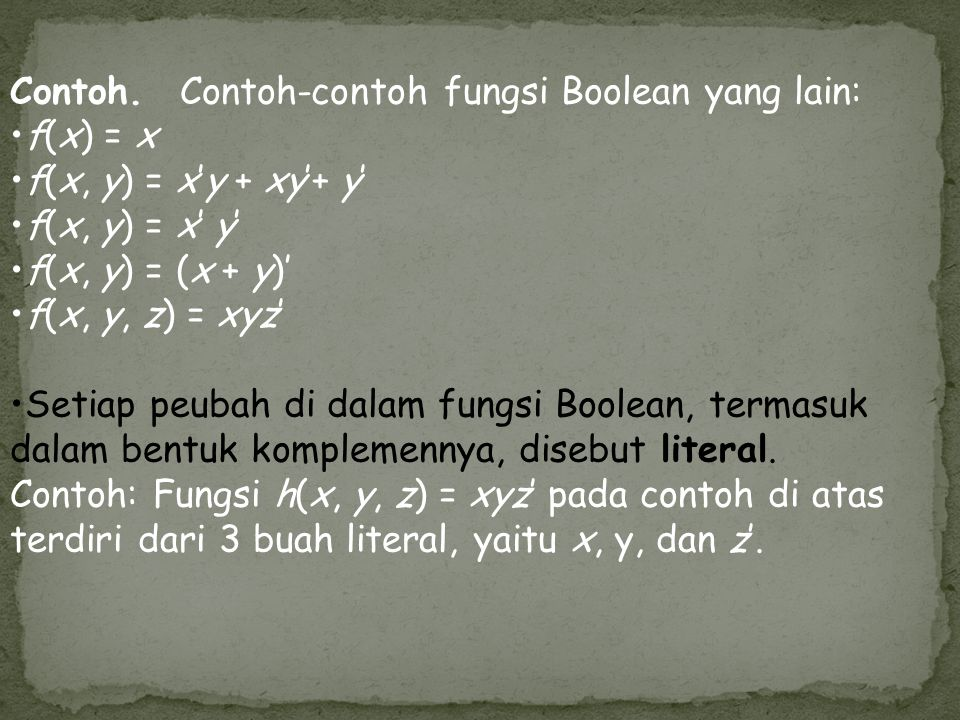 Contoh. Contoh-contoh fungsi Boolean yang lain: f(x) = x f(x, y) = x'y + xy'+ y' f(x, y) = x' y' f(x, y) = (x + y)' f(x, y, z) = xyz' Setiap peubah di