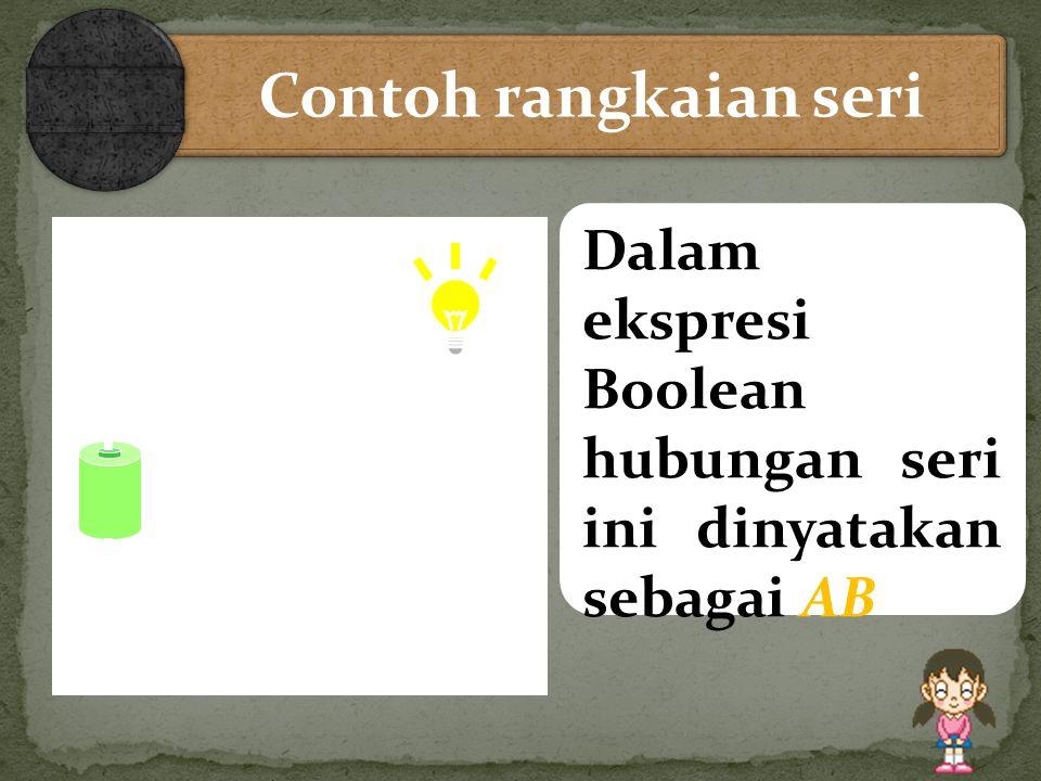 AB Contoh rangkaian seri Lampu hanya menyala jika A dan B ditutup (Closed) Dalam ekspresi Boolean hubungan seri ini dinyatakan sebagai AB