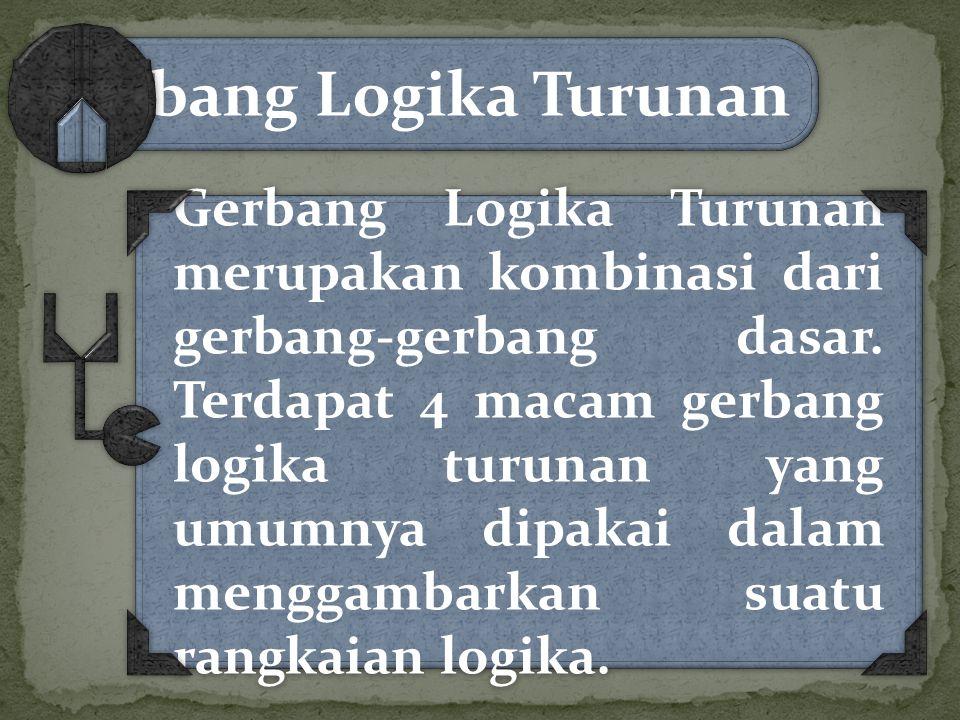 Gerbang Logika Turunan Gerbang Logika Turunan merupakan kombinasi dari gerbang-gerbang dasar. Terdapat 4 macam gerbang logika turunan yang umumnya dip