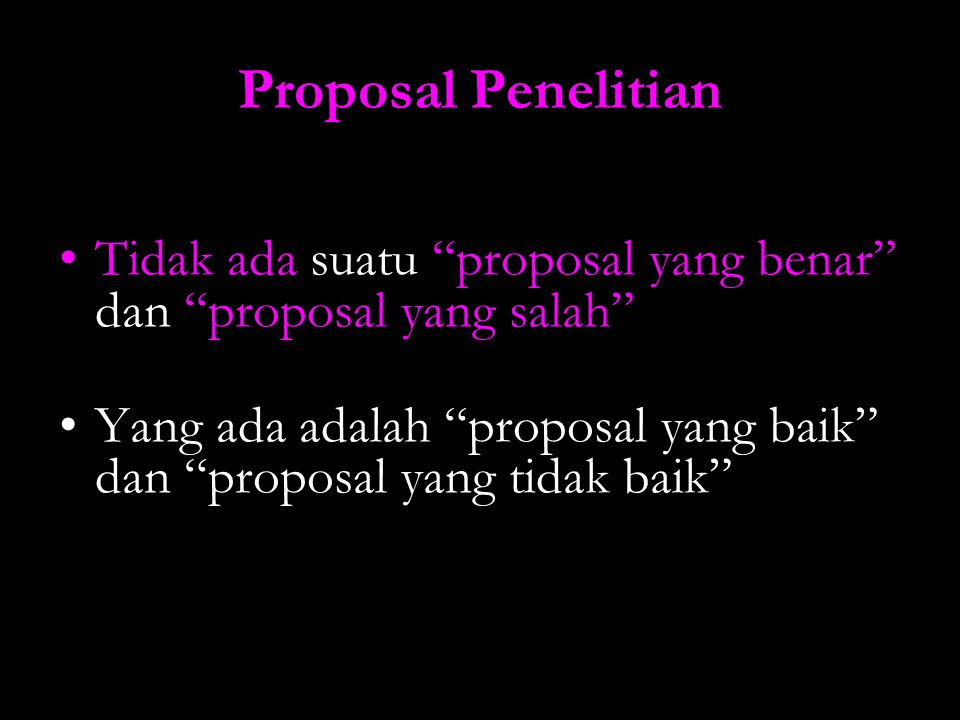 "Proposal Penelitian Tidak ada suatu ""proposal yang benar"" dan ""proposal yang salah"" Yang ada adalah ""proposal yang baik"" dan ""proposal yang tidak baik"