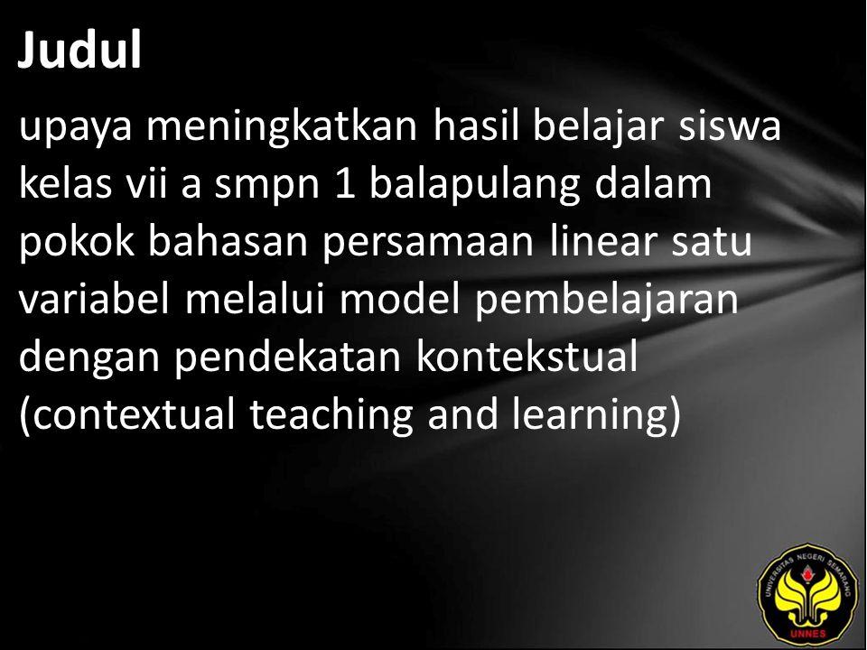 Judul upaya meningkatkan hasil belajar siswa kelas vii a smpn 1 balapulang dalam pokok bahasan persamaan linear satu variabel melalui model pembelajaran dengan pendekatan kontekstual (contextual teaching and learning)
