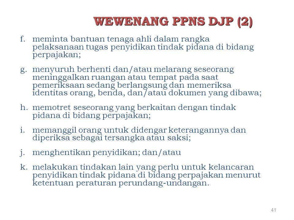 41 WEWENANG PPNS DJP (2) f.meminta bantuan tenaga ahli dalam rangka pelaksanaan tugas penyidikan tindak pidana di bidang perpajakan; g.menyuruh berhen