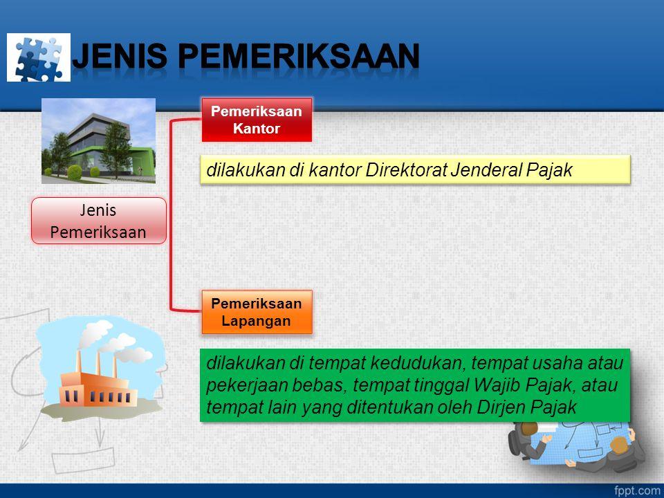 Jenis Pemeriksaan Pemeriksaan Kantor Pemeriksaan Lapangan dilakukan di tempat kedudukan, tempat usaha atau pekerjaan bebas, tempat tinggal Wajib Pajak