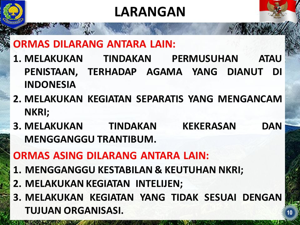 LARANGAN ORMAS DILARANG ANTARA LAIN: 1.MELAKUKAN TINDAKAN PERMUSUHAN ATAU PENISTAAN, TERHADAP AGAMA YANG DIANUT DI INDONESIA 2.MELAKUKAN KEGIATAN SEPA
