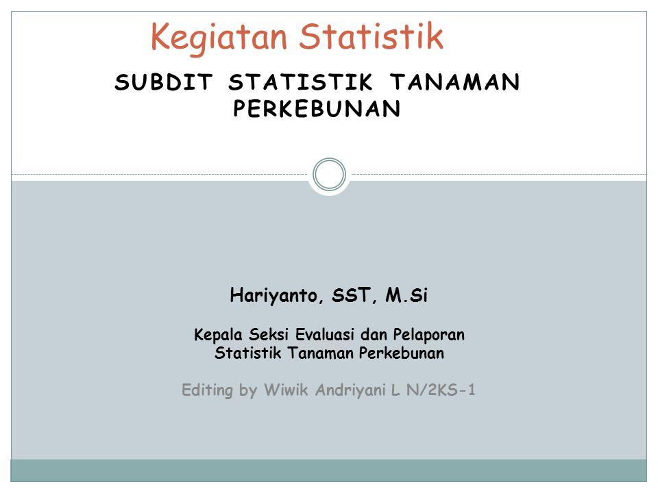 SUBDIT STATISTIK TANAMAN PERKEBUNAN Kegiatan Statistik Hariyanto, SST, M.Si Kepala Seksi Evaluasi dan Pelaporan Statistik Tanaman Perkebunan Editing by Wiwik Andriyani L N/2KS-1