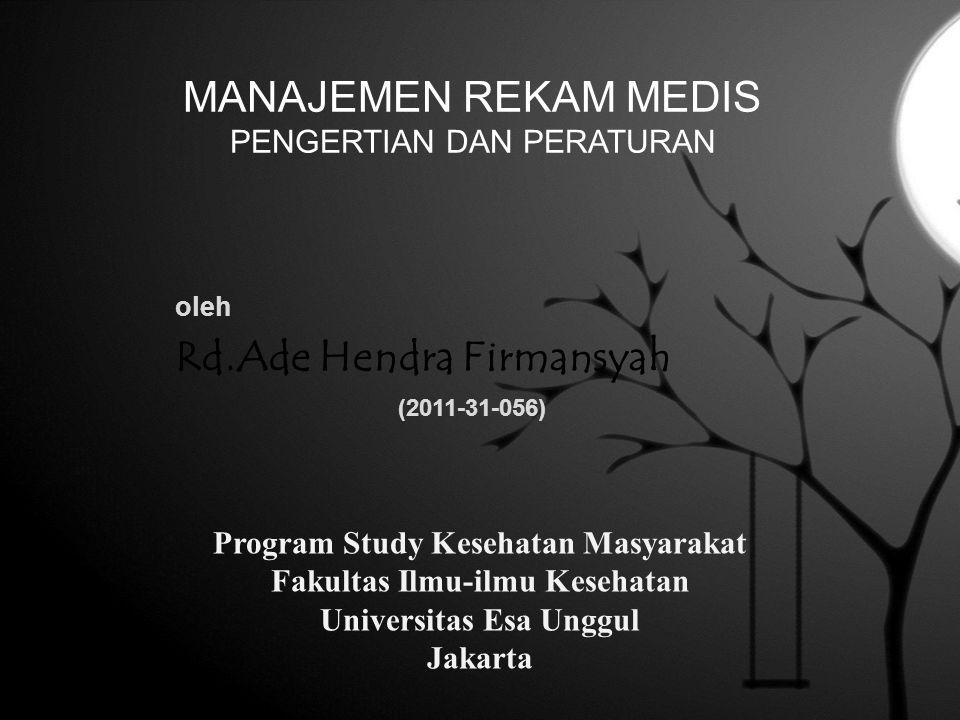 MANAJEMEN REKAM MEDIS PENGERTIAN DAN PERATURAN oleh Rd.Ade Hendra Firmansyah (2011-31-056) Program Study Kesehatan Masyarakat Fakultas Ilmu-ilmu Keseh