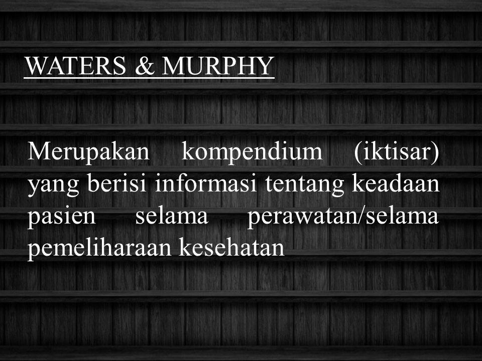 WATERS & MURPHY Merupakan kompendium (iktisar) yang berisi informasi tentang keadaan pasien selama perawatan/selama pemeliharaan kesehatan
