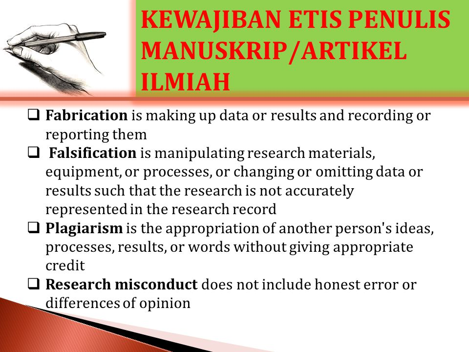 KEWAJIBAN ETIS PENULIS MANUSKRIP/ARTIKEL ILMIAH  Fabrication is making up data or results and recording or reporting them  Falsification is manipulating research materials, equipment, or processes, or changing or omitting data or results such that the research is not accurately represented in the research record  Plagiarism is the appropriation of another person s ideas, processes, results, or words without giving appropriate credit  Research misconduct does not include honest error or differences of opinion