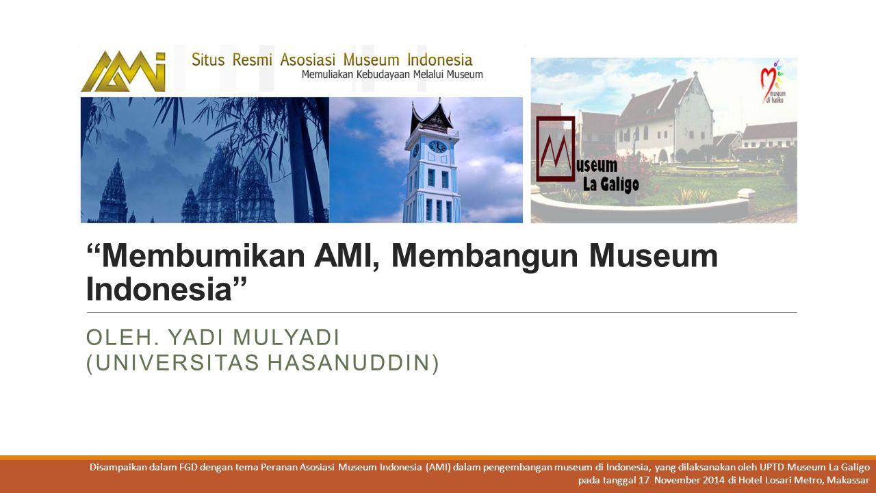 Sekilas tentang AMI Asosiasi Museum Indonesia (AMI) merupakan bentuk dan nama baru bagi organisasi perkumpulan museum seluruh Indonesia sebelumnya yang bernama Badan Musyawarah Museum Indonesia (BMMI).