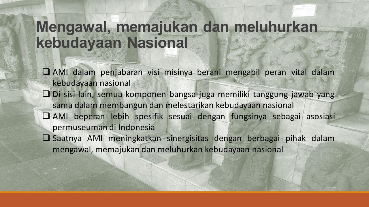 Mengawal, memajukan dan meluhurkan kebudayaan Nasional  AMI dalam penjabaran visi misinya berani mengabil peran vital dalam kebudayaan nasional  Di sisi lain, semua komponen bangsa juga memiliki tanggung jawab yang sama dalam membangun dan melestarikan kebudayaan nasional  AMI beperan lebih spesifik sesuai dengan fungsinya sebagai asosiasi permuseuman di Indonesia  Saatnya AMI meningkatkan sinergisitas dengan berbagai pihak dalam mengawal, memajukan dan meluhurkan kebudayaan nasional