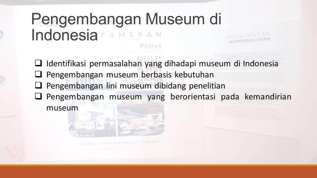 Pengembangan Museum di Indonesia  Identifikasi permasalahan yang dihadapi museum di Indonesia  Pengembangan museum berbasis kebutuhan  Pengembangan lini museum dibidang penelitian  Pengembangan museum yang berorientasi pada kemandirian museum