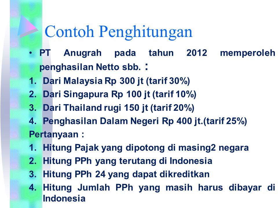 Contoh Penghitungan PT Anugrah pada tahun 2012 memperoleh penghasilan Netto sbb. : 1.Dari Malaysia Rp 300 jt (tarif 30%) 2.Dari Singapura Rp 100 jt (t