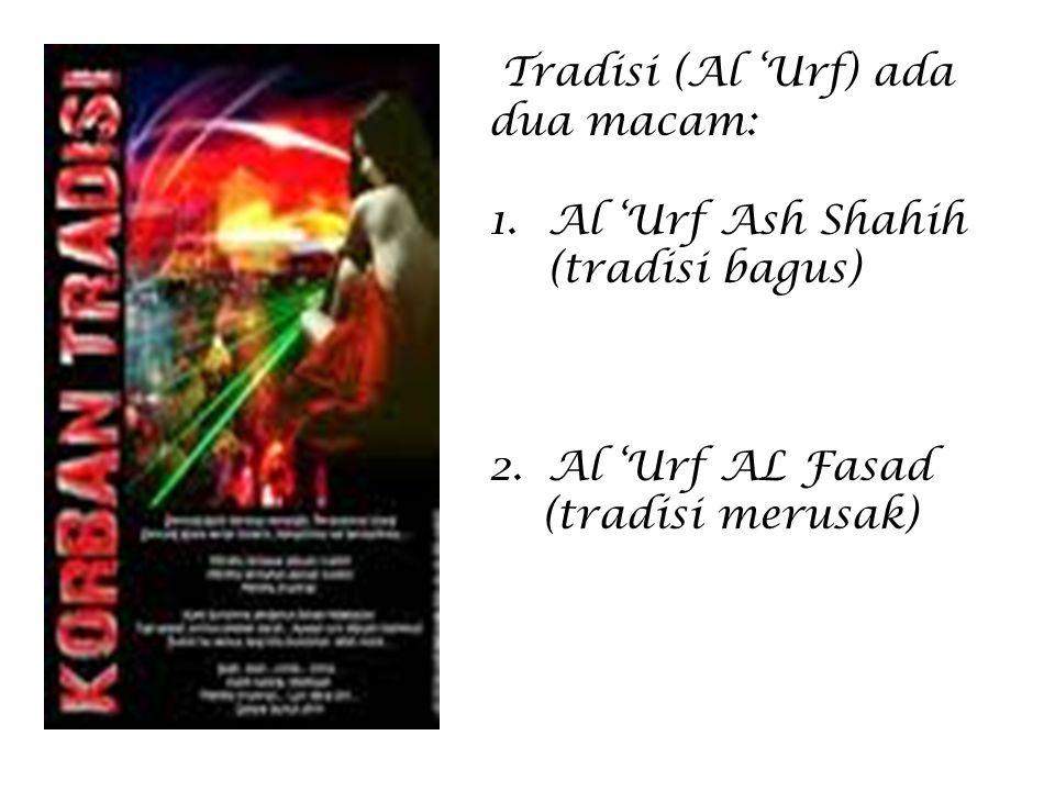 Tradisi (Al 'Urf) ada dua macam: 1.Al 'Urf Ash Shahih (tradisi bagus) 2.Al 'Urf AL Fasad (tradisi merusak)