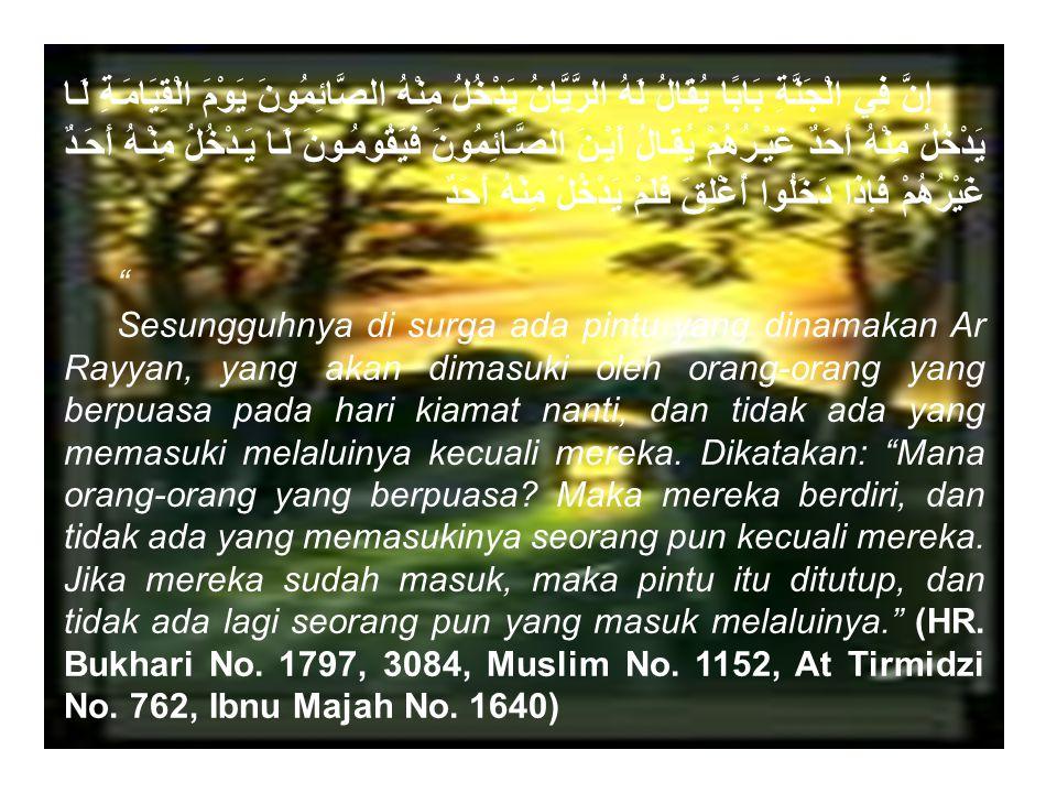 كُلُّ عَمَلِ ابْنِ آدَمَ لَهُ، إِلَّا الصِّيَامَ، فَهُوَ لِي، وَأَنَا أَجْزِي بِهِ Setiap amalan anak Adam itu adalah (pahala) baginya, kecuali puasa, karena puasa itu untuk-Ku dan Akulah yang akan membalasnya. (HR.