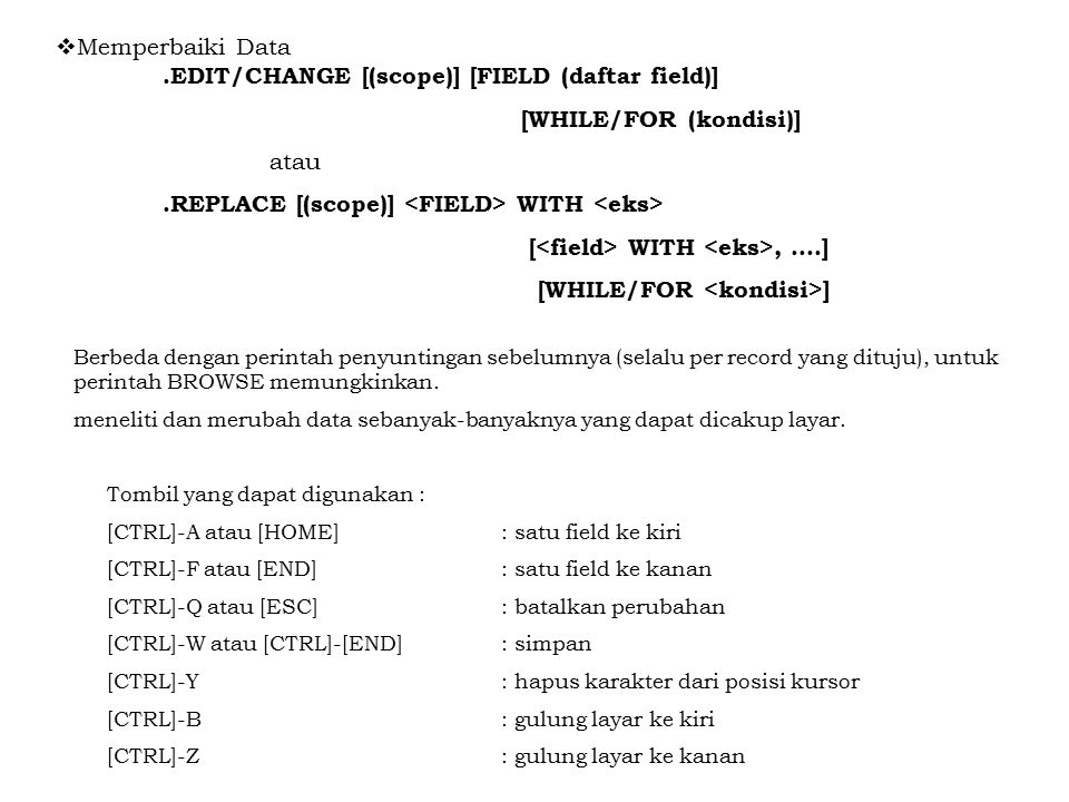  Memperbaiki Data.EDIT/CHANGE [(scope)] [FIELD (daftar field)] [WHILE/FOR (kondisi)] atau.REPLACE [(scope)] WITH [ WITH, ….] [WHILE/FOR ] Berbeda den