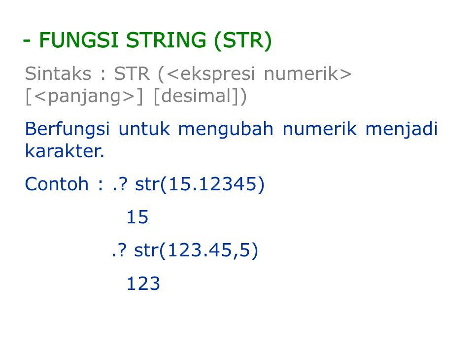 Sintaks : STR ( [ ] [desimal]) Berfungsi untuk mengubah numerik menjadi karakter. Contoh :.? str(15.12345) 15.? str(123.45,5) 123