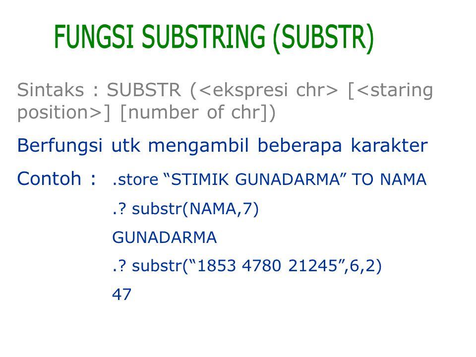 "Sintaks : SUBSTR ( [ ] [number of chr]) Berfungsi utk mengambil beberapa karakter Contoh :.store ""STIMIK GUNADARMA"" TO NAMA.? substr(NAMA,7) GUNADARMA"